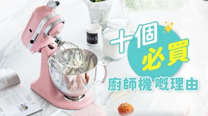 【十個必買廚師機嘅理由】品牌介紹及精選機款推介